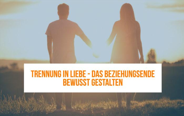 Trennung in Liebe - Trennung bewusst gestalten